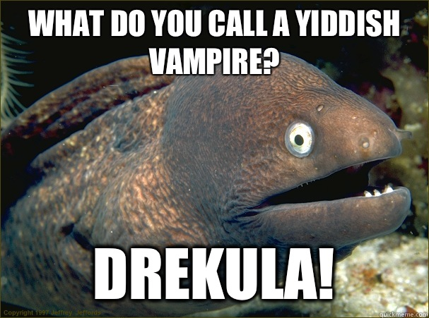What do you call a Yiddish vampire DREKULA - Bad Joke Eel