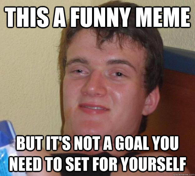 You Funny Guy Meme : This a funny meme but it s not goal you need to set for
