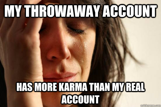 my throwaway account has more karma than my real account - First World Problems