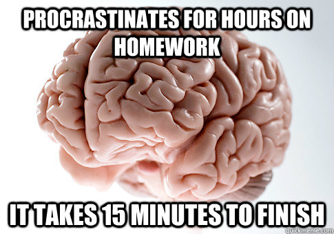 procrastinates for hours on homework it takes 15 minutes to  - Scumbag Brain