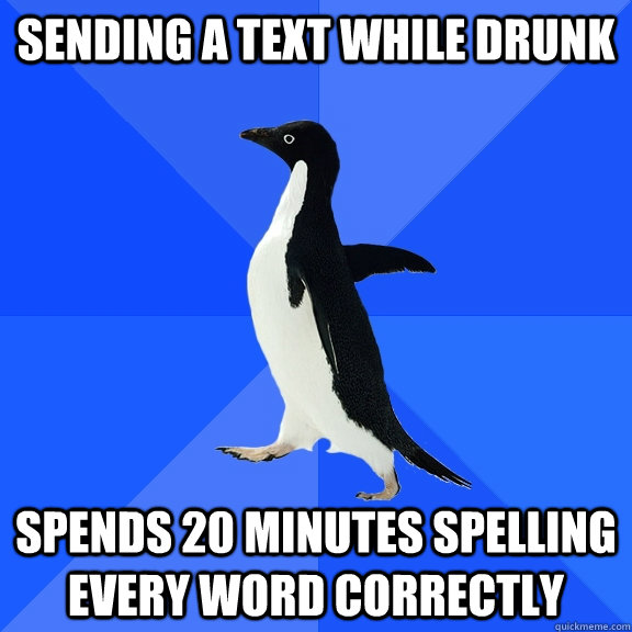 sending a text while drunk spends 20 minutes spelling every  - Socially Awkward Penguin