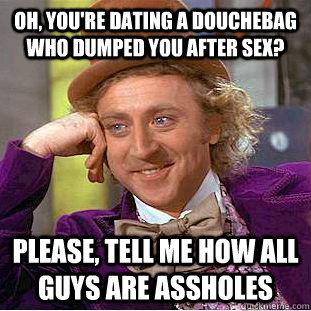 oh youre dating a douchebag who dumped you after sex plea - Condescending Wonka