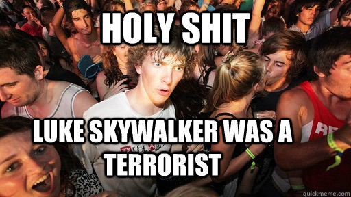 holy shit luke skywalker was a terrorist - Sudden Clarity Clarence