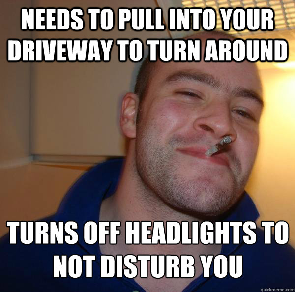 needs to pull into your driveway to turn around turns off he - Good Guy Greg