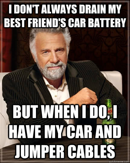 i dont always drain my best friends car battery but when i - The Most Interesting Man In The World