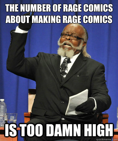 the number of rage comics about making rage comics is too d - Jimmy McMillan