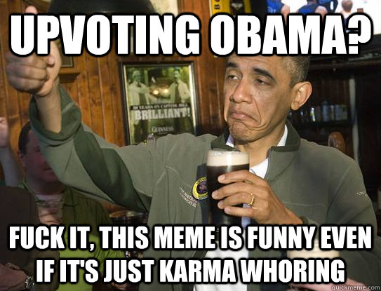 upvoting obama fuck it this meme is funny even if its jus - Upvoting Obama