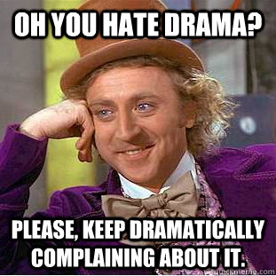 oh you hate drama please keep dramatically complaining abo - Condescending Wonka