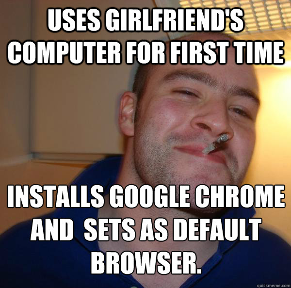 uses girlfriends computer for first time installs google ch - Good Guy Greg