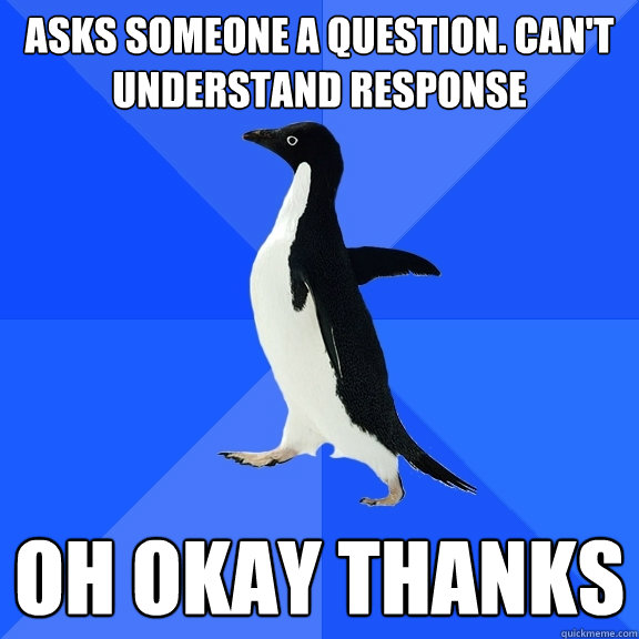 asks someone a question cant understand response oh okay t - Socially Awkward Penguin