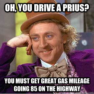 oh you drive a prius you must get great gas mileage going  - Condescending Wonka