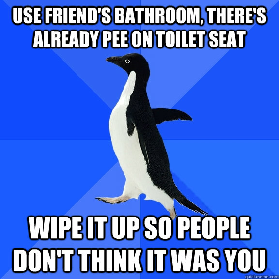 use friends bathroom theres already pee on toilet seat wi - Socially Awkward Penguin