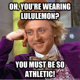 oh youre wearing lululemon you must be so athletic - Condescending Wonka