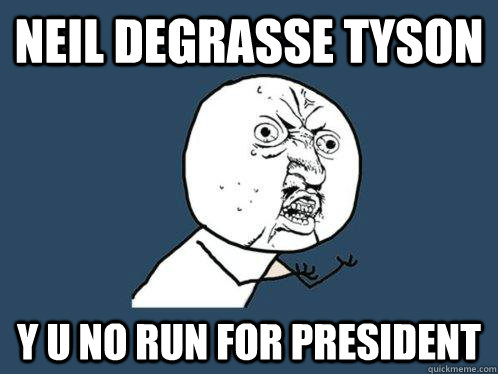 neil degrasse tyson y u no run for president - Y U No