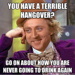 you have a terrible hangover go on about how you are never  - Condescending Wonka