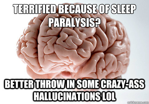 terrified because of sleep paralysis better throw in some c - Scumbag Brain