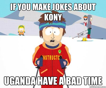 if you make jokes about kony uganda have a bad time -