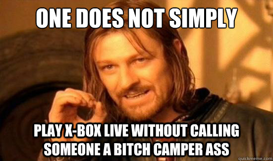 one does not simply play xbox live without calling someone  - Boromir