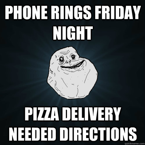 phone rings friday night pizza delivery needed directions - Forever Alone