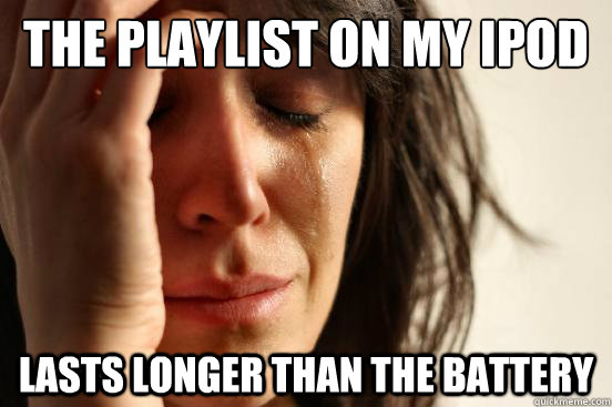 the playlist on my ipod lasts longer than the battery  - First World Problems