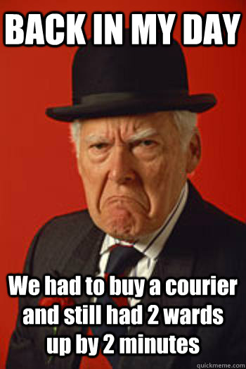 back in my day we had to buy a courier and still had 2 wards - Pissed old guy
