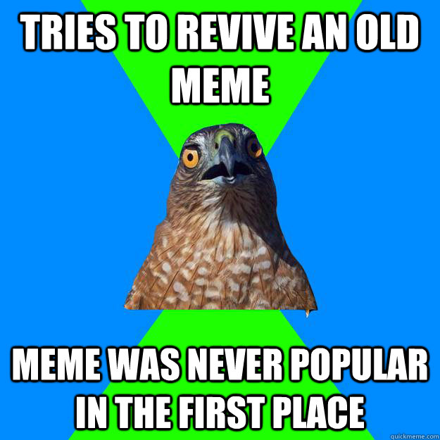tries to revive an old meme meme was never popular in the fi - Hawkward
