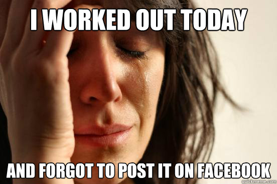 i worked out today and forgot to post it on facebook - First World Problems