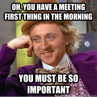 oh you have a meeting first thing in the morning you must b - Condescending Wonka