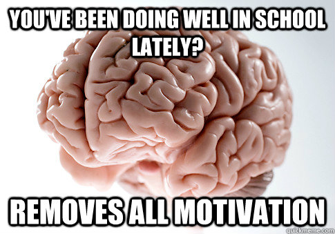 youve been doing well in school lately removes all motivat - Scumbag Brain