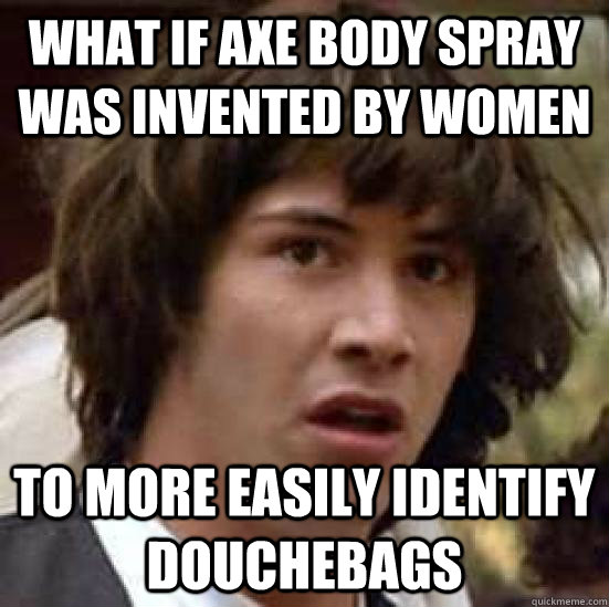 what if axe body spray was invented by women to more easily  - conspiracy keanu