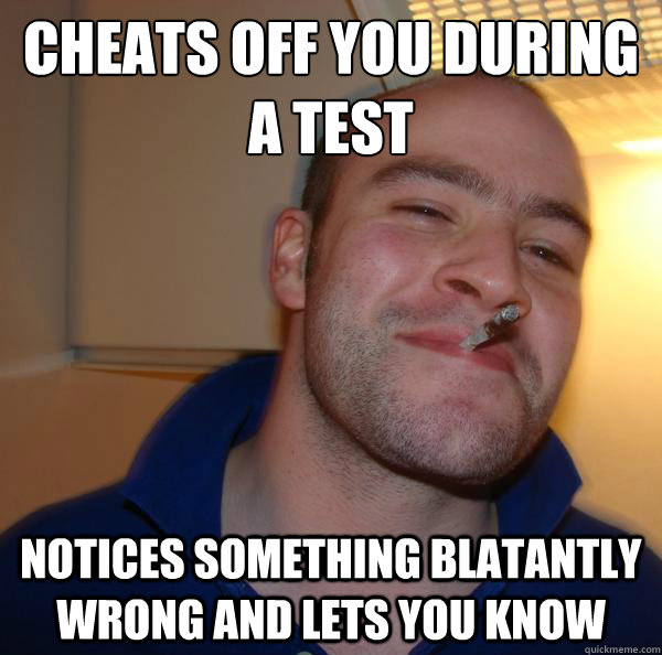 cheats off you during a test notices something blatantly wro - Good Guy Greg