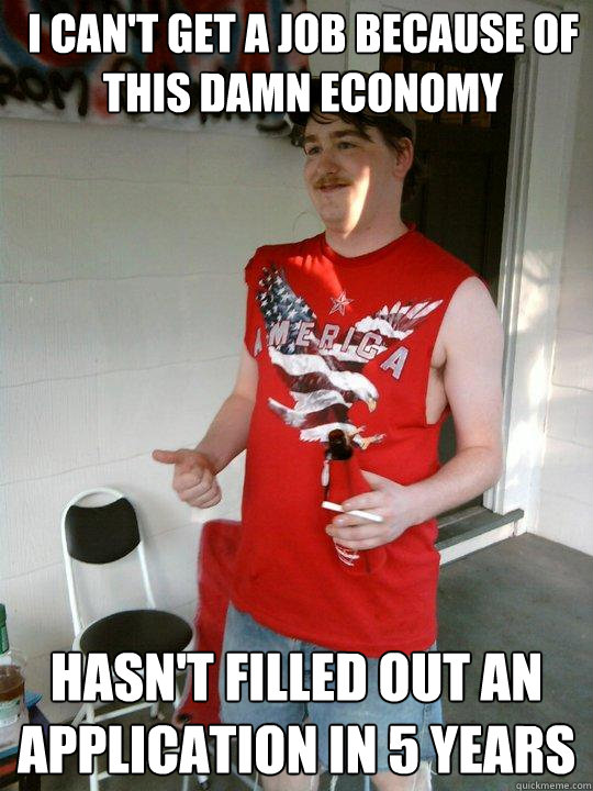 i cant get a job because of this damn economy hasnt filled - Redneck Randal