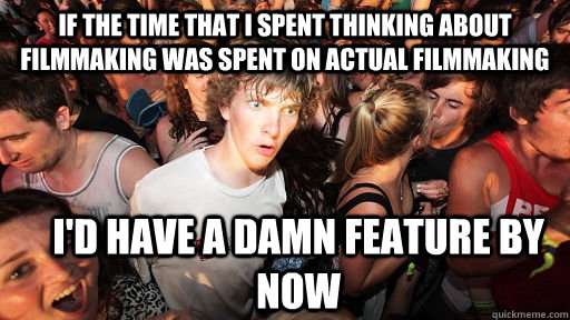 if the time that i spent thinking about filmmaking was spent - Sudden Clarity Clarence