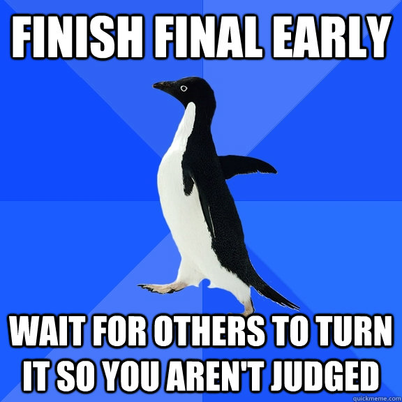 finish final early wait for others to turn it so you arent  - Socially Awkward Penguin
