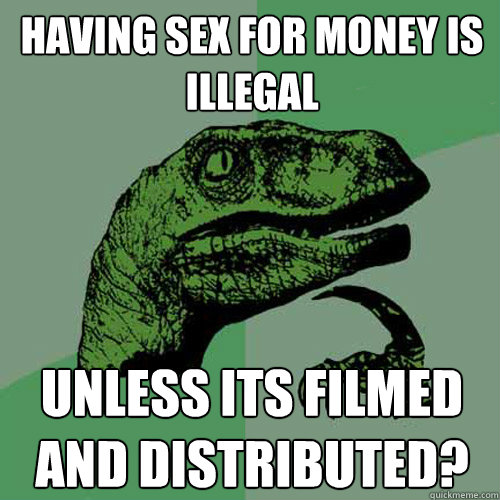 having sex for money is illegal unless its filmed and distri - Philosoraptor