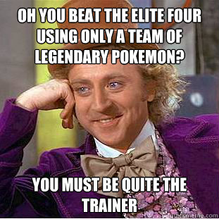 oh you beat the elite four using only a team of legendary po - Condescending Wonka