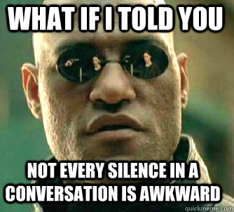 what if i told you not every silence in a conversation is aw - Matrix Morpheus