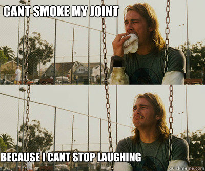 cant smoke my joint because i cant stop laughing - First World Stoner Problems