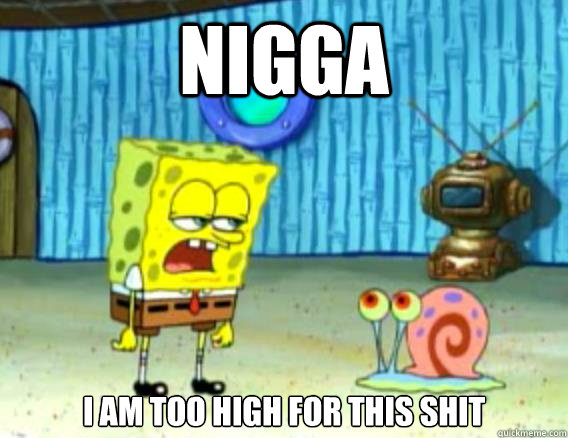 nigga i am too high for this shit - Stoner Spongebob