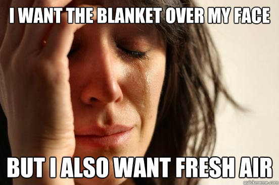 i want the blanket over my face but i also want fresh air - First World Problems
