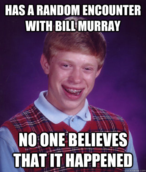 has a random encounter with bill murray no one believes that - Bad Luck Brian