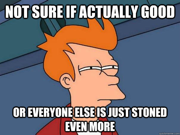 not sure if actually good or everyone else is just stoned ev - Futurama Fry