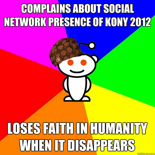 complains about social network presence of kony 2012 loses f - Scumbag Redditor