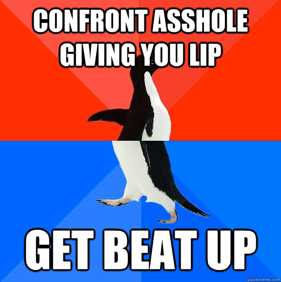 confront asshole giving you lip get beat up - Socially Awesome Awkward Penguin