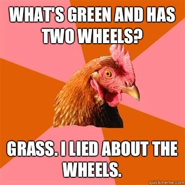 Whats green and has two wheels Grass I lied about the wheels - Anti-Joke Chicken