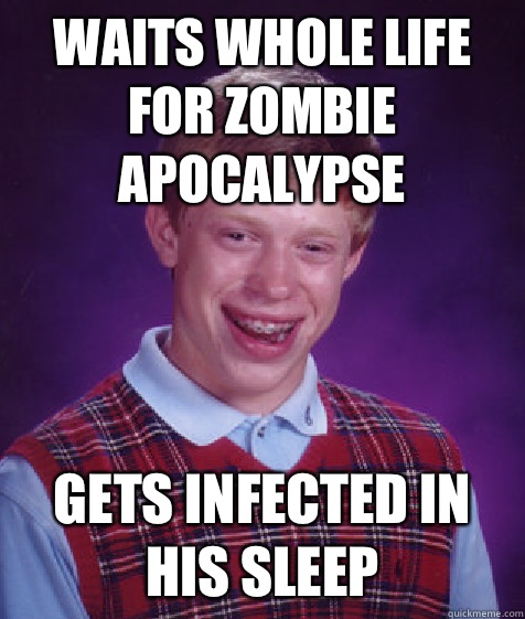 Waits whole life for zombie apocalypse gets infected in his  - Bad Luck Brian