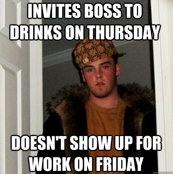 invites boss to drinks on thursday doesnt show up for work  - Scumbag Steve