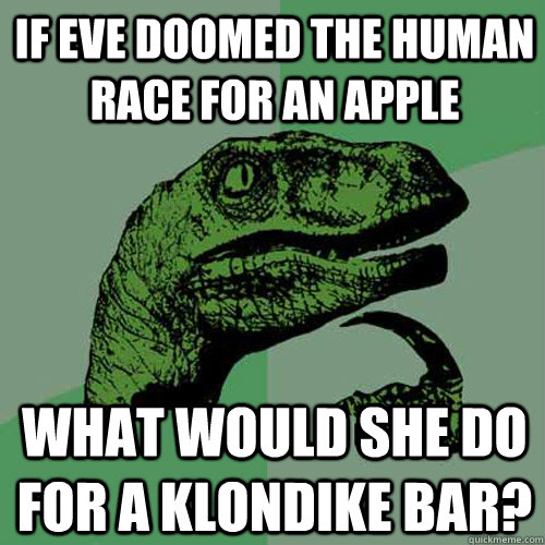 if eve doomed the human race for an apple what would she do  - Philosoraptor