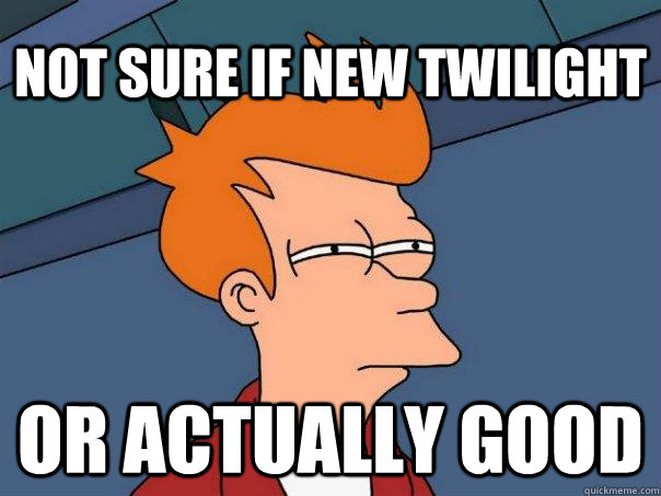 not sure if new twilight or actually good - Futurama Fry