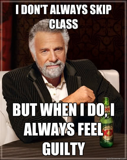 i dont always skip class but when i do i always feel guilt - The Most Interesting Man In The World